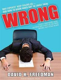 Wrong: Why Experts (Scientists, Finance Wizards, Doctors, Relationship Gurus, Celebrity CEOs,...