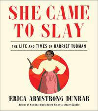 She Came to Slay: The Life and Times of Harriet Tubman by Erica Armstrong Dunbar - November 2019