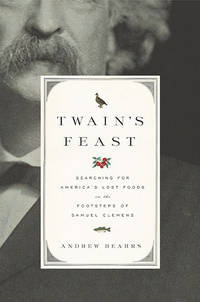 Twain's Feast : Searching for America's Lost Foods in the Footsteps of  Samuel Clemens