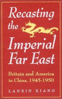 Recasting the Imperial Far East: Britain and America in China, 1945-1950 (Studies in Modern China) by Lanxin Xiang - Hardcover - 1995-01-01 - from Ergodebooks and Biblio.com