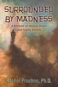 Surrounded By Madness: A Memoir of Mental Illness and Family Secrets by Rachel Pruchno Ph.D - 3/24/2014 0:00:00