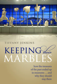 Keeping Their Marbles: How the Treasures of the Past Ended Up in Museums - And W
