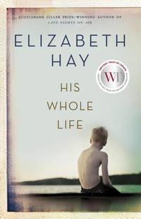 His Whole Life by Elizabeth Hay - 2016