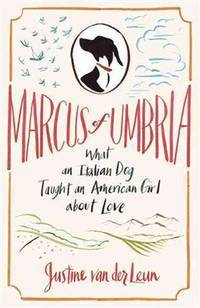Marcus of Umbria: What an Italian Dog Taught an American Girl about Love by  Justine van der Leun - First Edition - 2010-06-08 - from King's Books (SKU: 131206001)