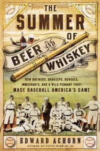The Summer of Beer and Whiskey: How Brewers, Barkeeps, Rowdies, Immigrants, and a Wild Pennant...