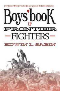 Boys' Book of Frontier Fighters: True Stories of Bravery from the Men and Women of the Plains...