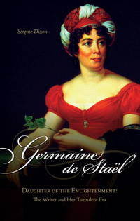 Germaine De Stael, Daughter of the Enlightenment: The Writer and Her Turbulent Era