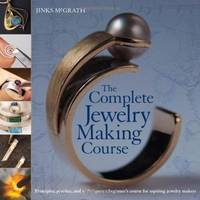 The Complete Jewelry Making Course: Principles, Practice and Techniques A Beginner's Course for Aspiring Jewelry Makers