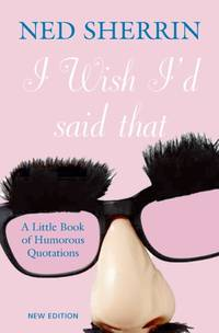 I Wish I'd Said That. A Little Book of Humorous Quotations