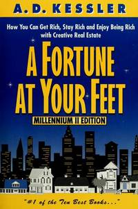 A Fortune at Your Feet: How You Can Get Rich, Stay Rich, and Enjoy Being Rich with Creative Real Estate A. D. Kessler Ph.D