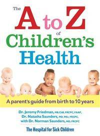 The A to Z of Children's Health: A Parent's Guide from Birth to 10 Years by Friedman MB.Chb FRCPC, Dr. Jeremy; Saunders MD MSc FRCPC, Natasha; Saunders MD FRCPC, Norman - 2013-09-19