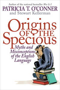 Origins of the Specious: Myths and Misconceptions of the English Language by Patricia T. O'Conner - 1st edition - 2009 - from Norwood Books (SKU: 2682)