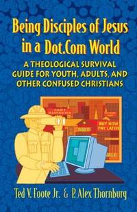 Being Disciples of Jesus in a Dot.Com World: A Theological Survival Guide for Youth, Adults, and...