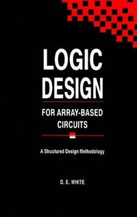 Logic Design for Array-Based Circuits : A Structured Design Methodology by White, D. E - 1992