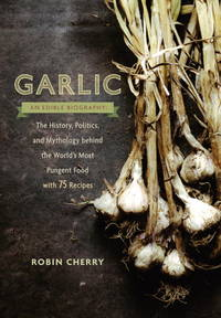 Garlic, an Edible Biography: The History, Politics, and Mythology Behind the World's Most Pungent...