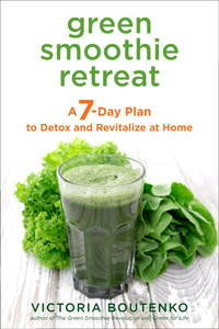 GREEN SMOOTHIE RETREAT: A 7-Day Plan To Detox & Revitalize At Home