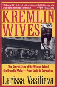 Kremlin Wives : The Secret Lives of the Women Behind the Kremlin Walls from Lenin to Gorbachev