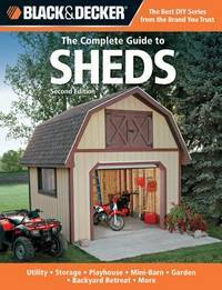 Black & Decker The Complete Guide to Sheds, 2nd Edition: Utility, Storage, Playhouse,...
