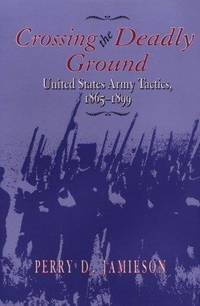 Crossing the Deadly Ground: United States Army Tactics, 1865-1899