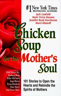 Chicken Soup for the Mother's Soul: 101 Stories to Open the Hearts and Rekindle the Spirits of...
