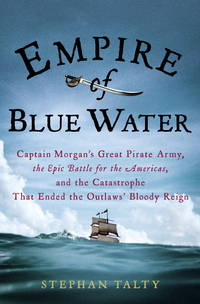 Empire of Blue Water: Captain Morgan's Great Pirate Army, the Epic Battle for the Americas,...