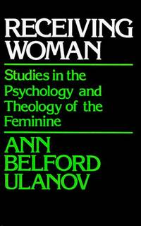 RECEIVING WOMAN: STUDIES IN THE PSYCHOLOGY AND THEOLOGY OF THE FEMININE