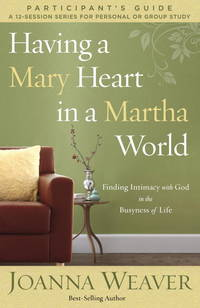Having a Mary Heart in a Martha World Study Guide: Finding Intimacy with God in the Busyness of...
