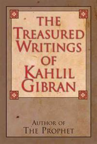 The Treasured Writings of Kahlil Gibran: Author of The Prophet