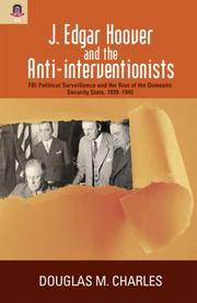 J. Edgar Hoover and the Anti-interventionists: FBI Political Surveillance and the Rise of the...