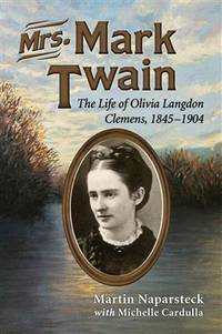 Mrs. Mark Twain: The Life of Olivia Langdon Clemens, 1845-1904 by Martin Naparsteck; Michele Cardulla - Paperback - 2013-11-22 - from Hilltop Book Shop and Biblio.com