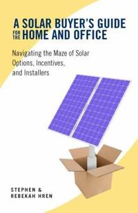 A Solar Buyer\'s Guide for the Home and Office: Navigating the Maze of Solar Options, Incentives, and Installers