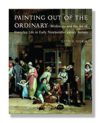 Painting out of the Ordinary: Modernity and the Art of Everyday Life in Early Nineteenth-Century...