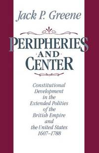 Peripheries and Center: Constitutional Development in the Extended Polities of the British Empire...