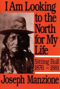 I Am Looking to the North for My Life: Sitting Bull, 1876-1881