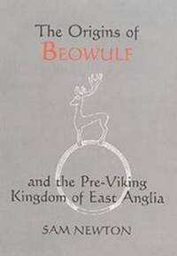 THE ORIGINS OF BEOWULF AND THE PRE-VIKING KINGDOM OF EAST ANGLIA