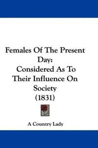 image of Females Of The Present Day: Considered As To Their Influence On Society (1831)