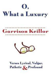 O, What a Luxury: Verses Lyrical, Vulgar, Pathetic & Profound by  Garrison Keillor - Hardcover - 2013-10-01 - from academybooks and Biblio.com