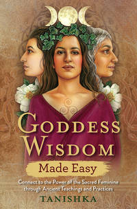 GODDESS WISDOM MADE EASY: Connect To The Power Of The Sacred Feminine Through Ancient Teachings & Practices