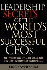 Leadership Secrets of the World's Most Successful CEOs: 100 Top Executives Reveal the...