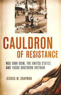 Cauldron of Resistance : Ngo Dinh Diem, the United States, and 1950's  Southern Vietnam