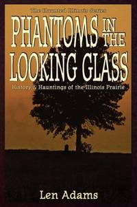 Phantoms in the Looking Glass : History and Hauntings of the Illinois  Prarie