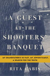 A Guest at the Shooters' Banquet: My Grandfather's SS Past, My Jewish