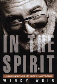 In the Spirit: Conversations With the Spirit of Jerry Garcia by  Wendy Weir - First Edition - 1999 - from ThatBookGuy and Biblio.com