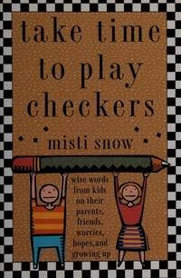 Take Time to Play Checkers : And Other Wise Words from Kids on Their Parents, Friends, Worries,...