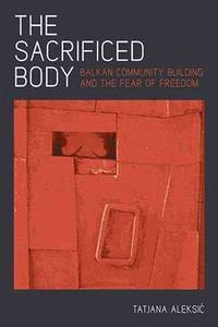The Sacrificed Body: Balkan Community Building and the Fear of Freedom