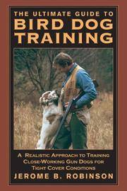 The Ultimate Guide to Bird Dog Training: A Realistic Approach to Training Close-Working Gun Dogs...