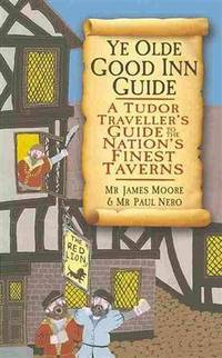 Ye Olde Good Inn Guide: A Tudor Traveller's Guide to the Nation's Finest Taverns by  Mr. Paul Moore Mr. James; Nero - Paperback - First edition thus - 2013 - from Miles Books (SKU: NA187)