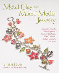 Metal Clay and Mixed Media Jewelry: Innovative Projects Featuring Resin, Polymer Clay, Fiber,...