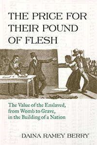 Ther Price For Their Pound of Flesh: The Values of the Enslaved, from Womb to Grave, in the Building of a Nation