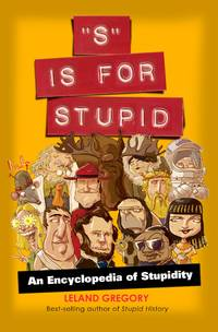 S Is for Stupid: An Encyclopedia of Stupidity (Stupid History) by  Leland Gregory - Paperback - 2011 - from Orion LLC and Biblio.com